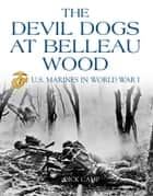 The Devil Dogs at Belleau Wood: U.S. Marines in World War I ebook by Dick Camp