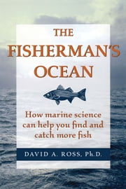 The Fisherman's Ocean - How Marine Science Can Help You Find and Catch More Fish ebook by David A. Ross Ph.D.