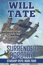Surrender Dorothy - Starship Repo: Book Four ebook by Will Tate