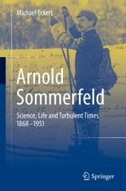 Arnold Sommerfeld - Science, Life and Turbulent Times 1868-1951 ebook by Michael Eckert