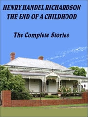 The End of a Childhood - The complete stories ebook by Henry Handel Richardson