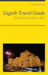 Zagreb, Croatia Travel Guide - What To See & Do ebook by Nathan Wilson