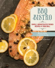 BBQ Bistro - Simple, Sophisticated French Recipes for Your Grill ebook by Karen Adler,Judith Fertig