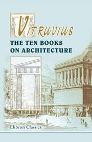 Vitruvius. The Ten Books on Architecture. - Translated by Morris Hicky Morgan. ebook by Marcus Vitruvius Pollio
