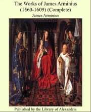 The Works of James Arminius (1560-1609) (Complete)