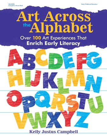 Art Across the Alphabet - Over 100 Art Experiences that Enrich Early Literacy ebook by Kelly Justus Campbell