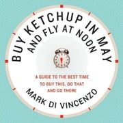 Buy Ketchup in May and Fly at Noon - A Guide to the Best Time to Buy This, Do That and Go There ebook by Mark Di Vincenzo