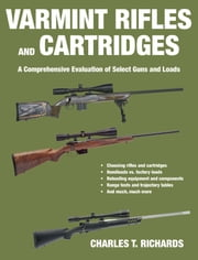 Varmint Rifles and Cartridges - A Comprehensive Evaluation of Select Guns and Loads ebook by Charles T. Richards