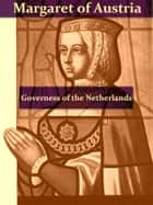 The First Governess of the Netherlands, Margaret of Austria [Illustrated] ebook by Eleanor E. Tremayne