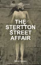 THE STERTTON STREET AFFAIR (Murder Mystery) - Whodunit Classic ebook by William Le Queux