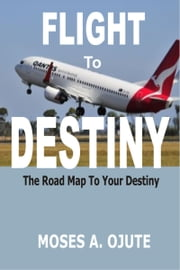 Flight to Destiny: The Road Map To Your Destiny ebook by Moses A. Ojute