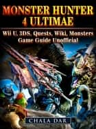 Monster Hunter 4 Ultimate Wii U, 3DS, Quests, Wiki, Monsters, Game Guide Unofficial ebook by Chala Dar