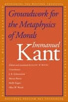 Groundwork for the Metaphysics of Morals ebook by Immanuel Kant, Mr. Allen W. Wood