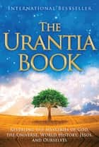 The Urantia Book - Revealing the Mysteries of God, the Universe, World History, Jesus, and Ourselves ebook by Multiple Authors