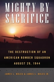 Mighty by Sacrifice - The Destruction of an American Bomber Squadron, August 29, 1944 ebook by James L. Noles,James L. Noles