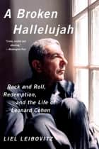 A Broken Hallelujah: Rock and Roll, Redemption, and the Life of Leonard Cohen ebook by Liel Leibovitz