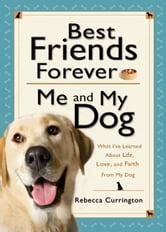 Best Friends Forever: Me and My Dog () - What I've Learned About Life, Love, and Faith From My Dog ebook by Rebecca Currington