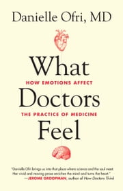 What Doctors Feel - How Emotions Affect the Practice of Medicine ebook by Danielle Ofri