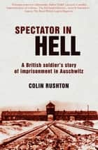 Spectator In Hell: A British Soldier's Story of Imprisonment in Auschwitz ebook by Colin Rushton