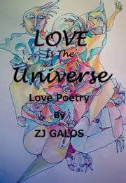 Love is the Universe: Love Poetry ebook by ZJ Galos