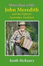More than a Life - John Meredith and the Fight for Australian Tradition ebook by Keith McKenry