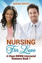 Nursing for Love: A Clean BWWM Interracial Romance Book 1 ebook by Sarah Smith
