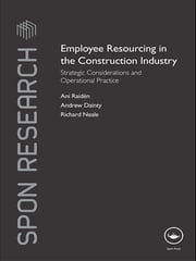 Employee Resourcing in the Construction Industry - Strategic Considerations and Operational Practice ebook by Ani Raiden,Andrew Dainty,Richard Neale
