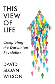 This View of Life - Completing the Darwinian Revolution ebook by David Sloan Wilson