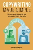 Copywriting Made Simple - How to write powerful and persuasive copy that sells eBook by Tom Albrighton