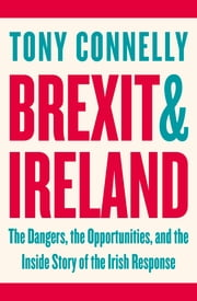 Brexit and Ireland - The Dangers, the Opportunities, and the Inside Story of the Irish Response ebook by Tony Connelly