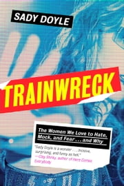 Trainwreck - The Women We Love to Hate, Mock, and Fear . . . and Why ebook by Sady Doyle