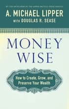 Money Wise - How to Create, Grow, and Preserve Your Wealth ebook by A. Michael Lipper, Douglas R. Sease