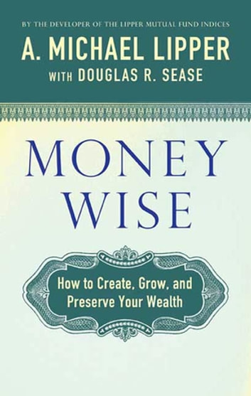 Money Wise - How to Create, Grow, and Preserve Your Wealth ebook by A. Michael Lipper,Douglas R. Sease