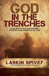 God in the Trenches - A History of How God Defends Freedom When America Is at War ebook by Larkin Spivey