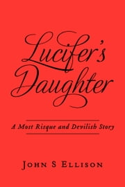 Lucifer's Daughter - A Most Risque and Devilish Story ebook by John S Ellison