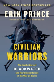 Civilian Warriors - The Inside Story of Blackwater and the Unsung Heroes of the War on Terror ebook by Erik Prince