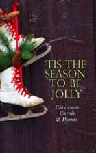 TIS THE SEASON TO BE JOLLY - Christmas Carols & Poems - 150+ Holiday Songs, Poetry & Rhymes ebook by Henry Wadsworth Longfellow, Robert Louis Stevenson, James Montgomery,...