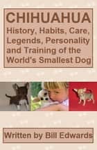 CHIHUAHUA: History, Habits, Care, Legends and Training of the World's Smallest Dog ebook by Bill Edwards