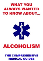 What You Always Wanted To Know About Alcoholism - The Comprehensive Medical Guides ebook by