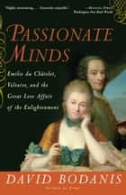 Passionate Minds - Emilie du Chatelet, Voltaire, and the Great Love Affair of the Enlightenment ebook by David Bodanis