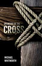 Splinters of the Cross ebook by Michael Whitworth