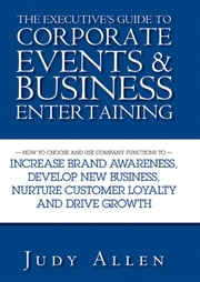 The Executive's Guide to Corporate Events and Business Entertaining - How to Choose and Use Corporate Functions to Increase Brand Awareness, Develop New Business, Nurture Customer Loyalty and Drive Growth ebook by Judy Allen