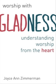 Worship with Gladness - Understanding Worship from the Heart ebook by Joyce Ann Zimmerman