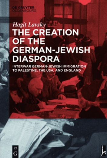 The Creation of the German-Jewish Diaspora - Interwar German-Jewish Immigration to Palestine, the USA, and England ebook by Hagit Lavsky