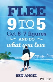 Flee 9-5 - Get 6 - 7 Figures and Do What You Love ebook by Ben Angel
