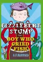 Fizzlebert Stump: The Boy Who Cried Fish ebook by A.F. Harrold, Sarah Horne
