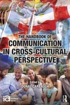 The Handbook of Communication in Cross-cultural Perspective ebook by Donal Carbaugh