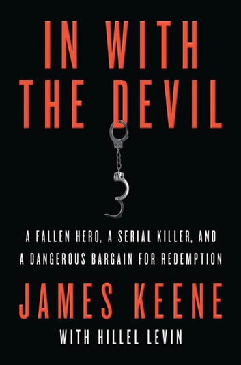 In with the Devil - A Fallen Hero, a Serial Killer, and a Dangerous Bargain for Redemption ebook by James Keene,Hillel Levin