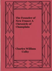 The Founder of New France A Chronicle of Champlain (Illustrated edition) ebook by Charles William Colby,Samuel Champlain