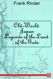 Old-World Japan: Legends of the Land of the Gods ebook by Frank Rinder